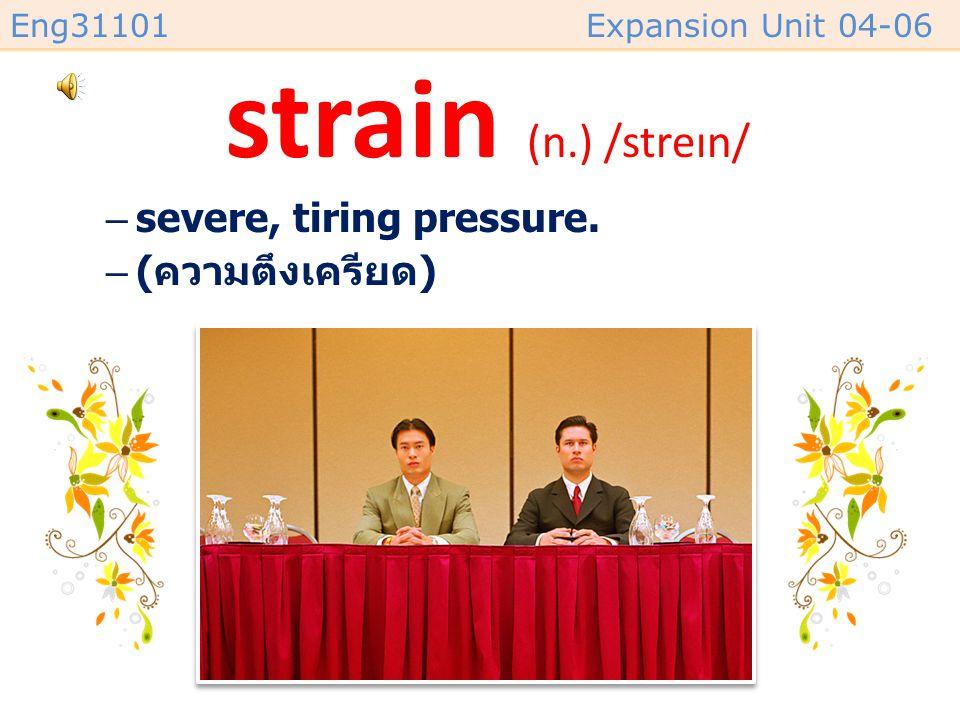 strain (n.) /streɪn/ severe, tiring pressure. (ความตึงเครียด)