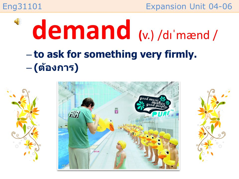 demand (v.) /dɪˈmænd / to ask for something very firmly. (ต้องการ)