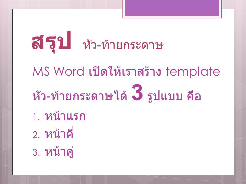 สรุป หัว-ท้ายกระดาษ MS Word เปิดให้เราสร้าง template หัว-ท้ายกระดาษได้ 3 รูปแบบ คือ. หน้าแรก. หน้าคี่
