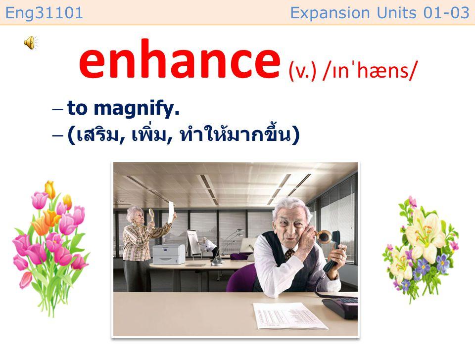 enhance (v.) /ɪnˈhæns/ to magnify. (เสริม, เพิ่ม, ทำให้มากขึ้น)