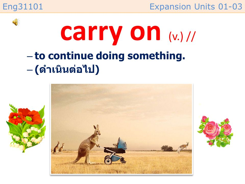 carry on (v.) // to continue doing something. (ดำเนินต่อไป)