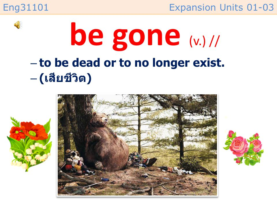 be gone (v.) // to be dead or to no longer exist. (เสียชีวิต)