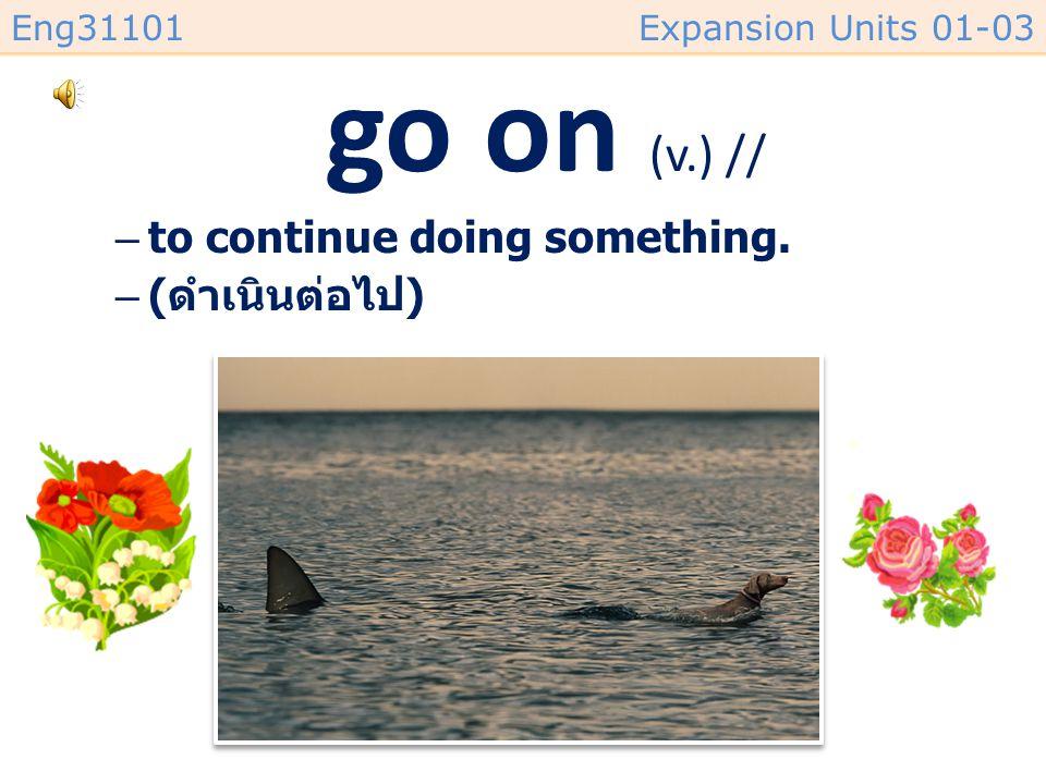 go on (v.) // to continue doing something. (ดำเนินต่อไป)
