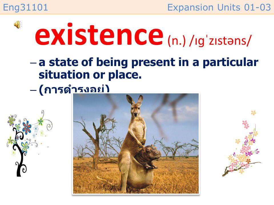 existence (n.) /ɪɡˈzɪstəns/