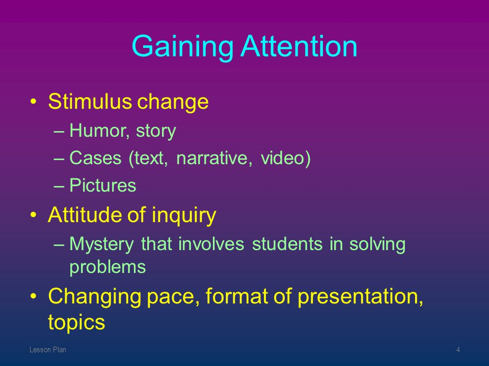 Gaining Attention Stimulus change Attitude of inquiry