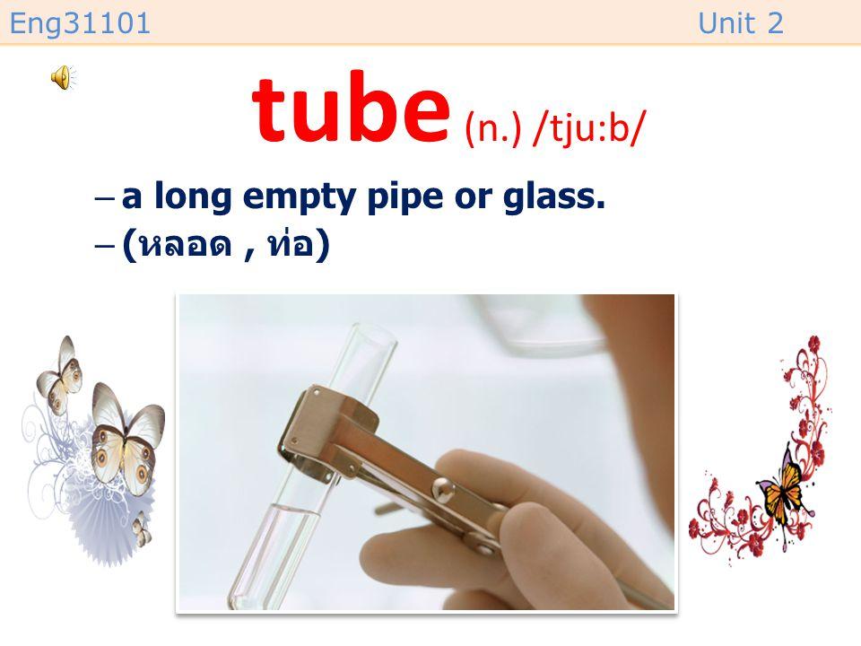 tube (n.) /tju:b/ a long empty pipe or glass. (หลอด , ท่อ)