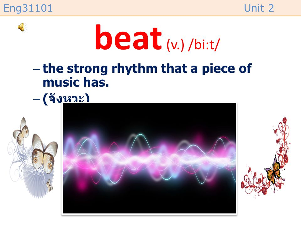 beat (v.) /bi:t/ the strong rhythm that a piece of music has. (จังหวะ)