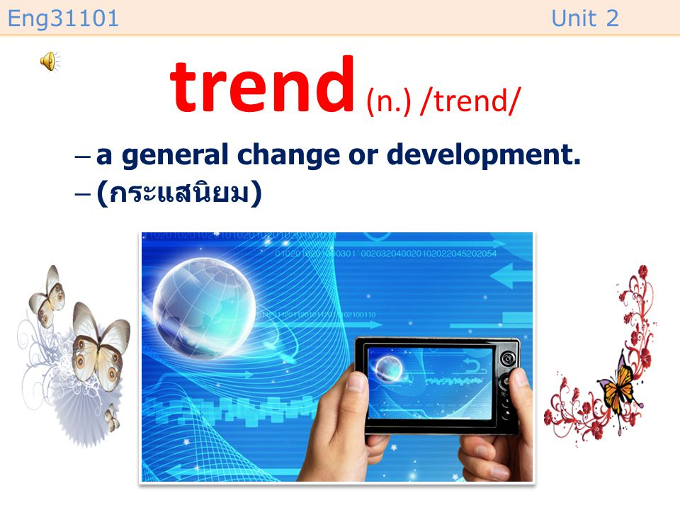 trend (n.) /trend/ a general change or development. (กระแสนิยม)