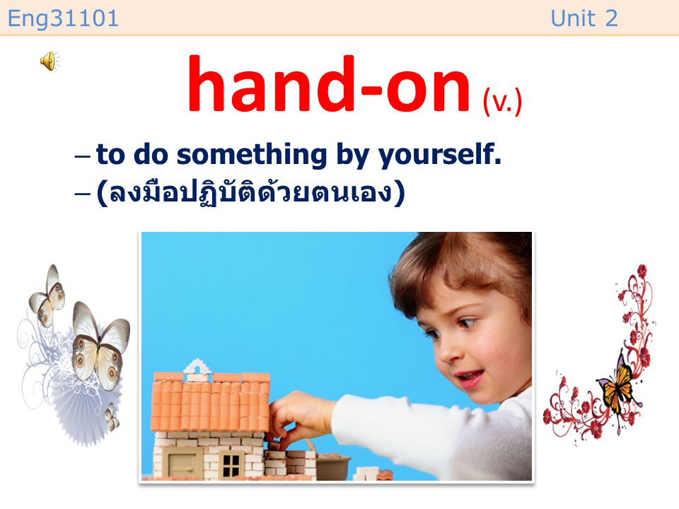 hand-on (v.) to do something by yourself. (ลงมือปฏิบัติด้วยตนเอง)