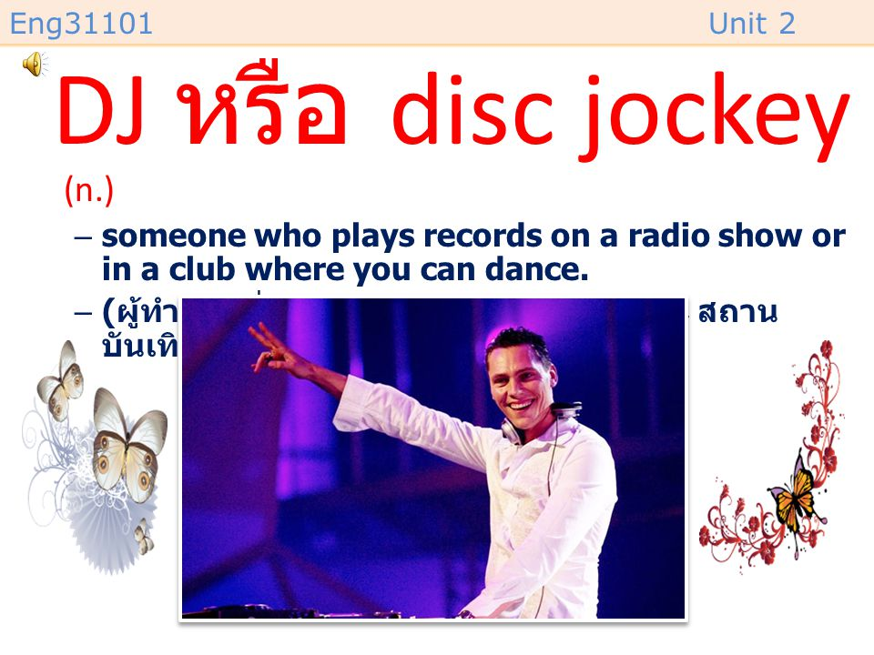 DJ หรือ disc jockey (n.) someone who plays records on a radio show or in a club where you can dance.