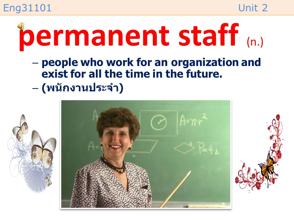 permanent staff (n.) people who work for an organization and exist for all the time in the future.