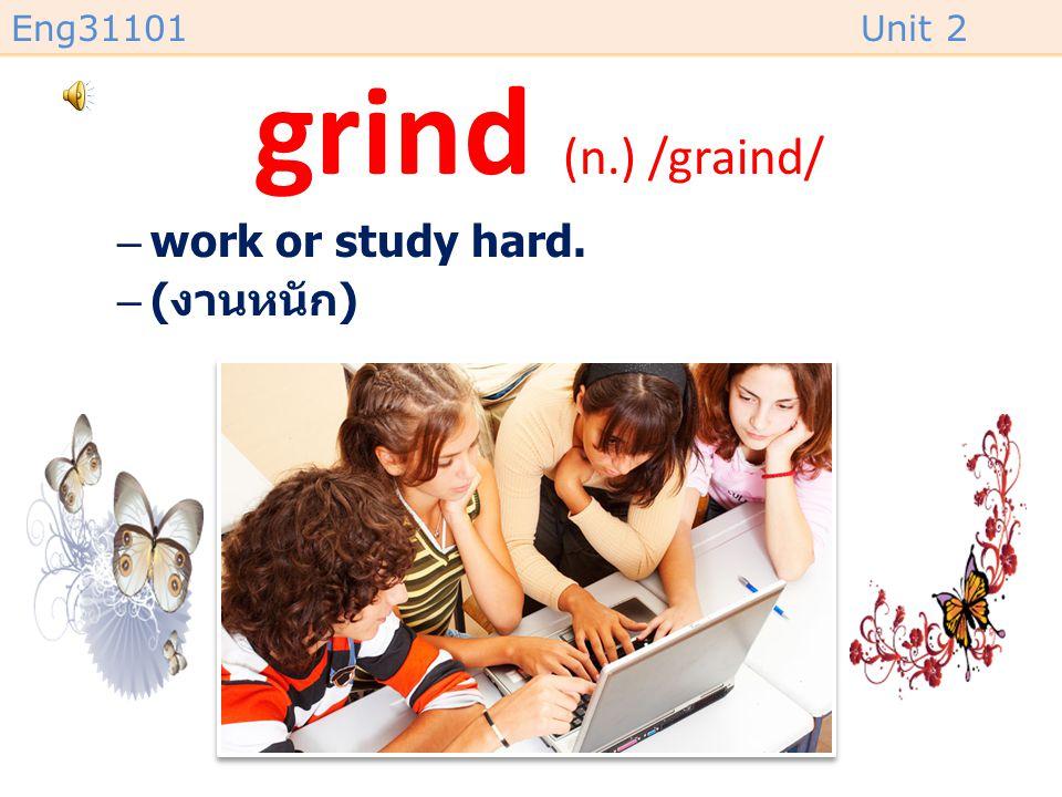 grind (n.) /graind/ work or study hard. (งานหนัก)