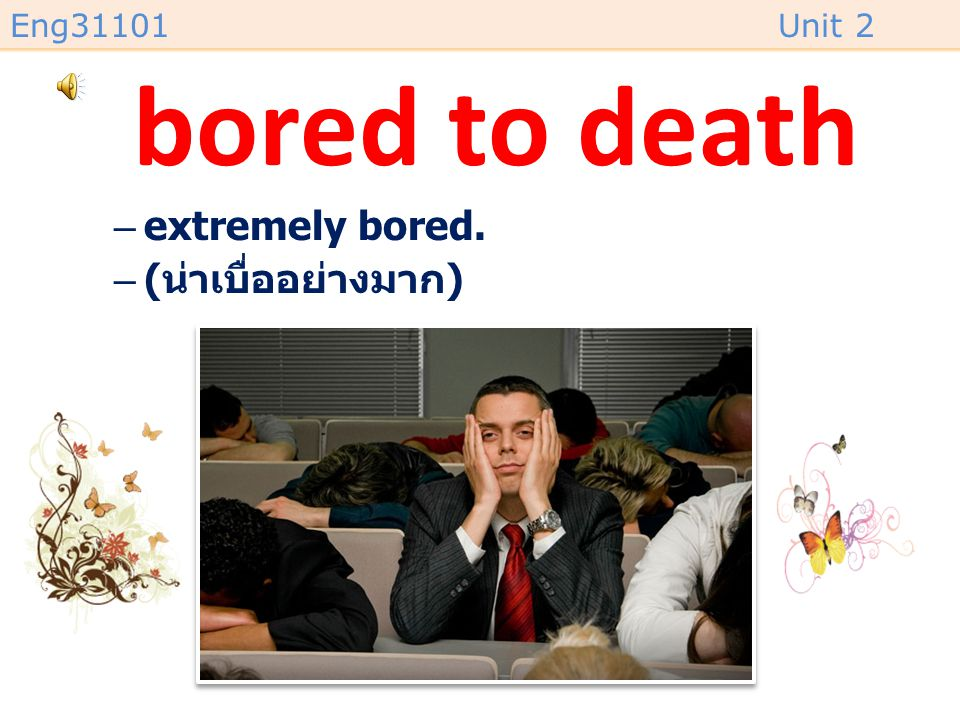 bored to death extremely bored. (น่าเบื่ออย่างมาก)
