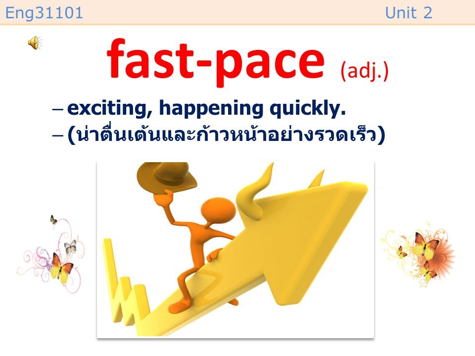 fast-pace (adj.) exciting, happening quickly.