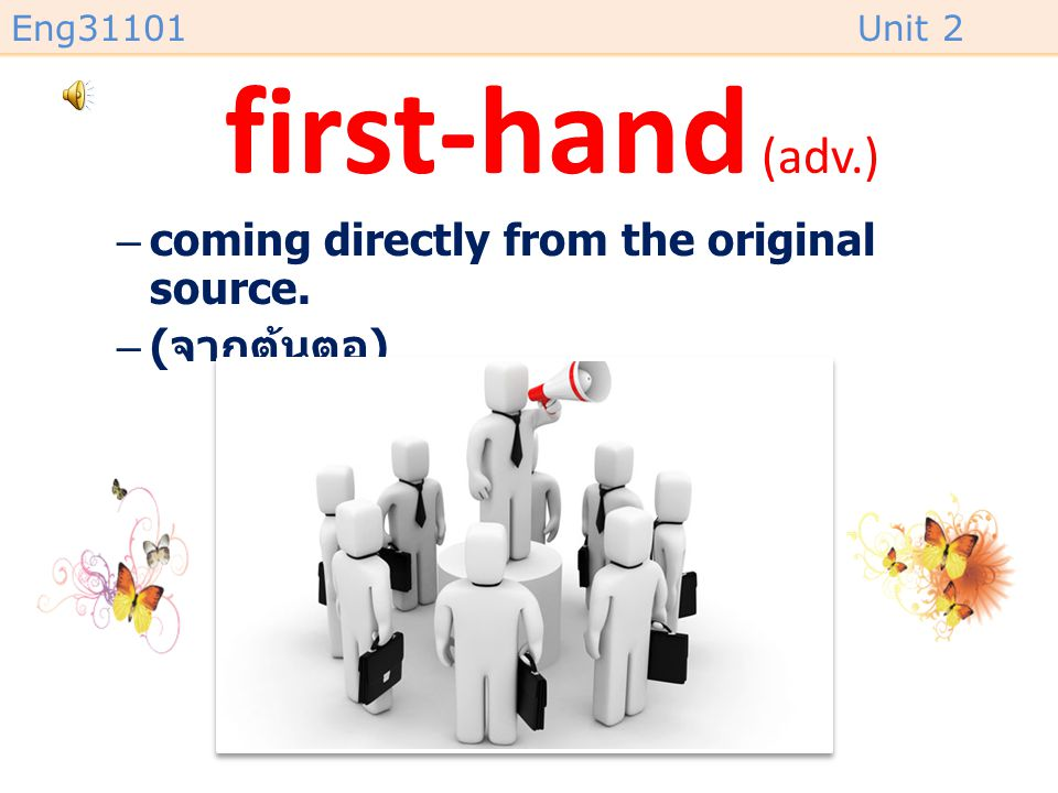 first-hand (adv.) coming directly from the original source. (จากต้นตอ)