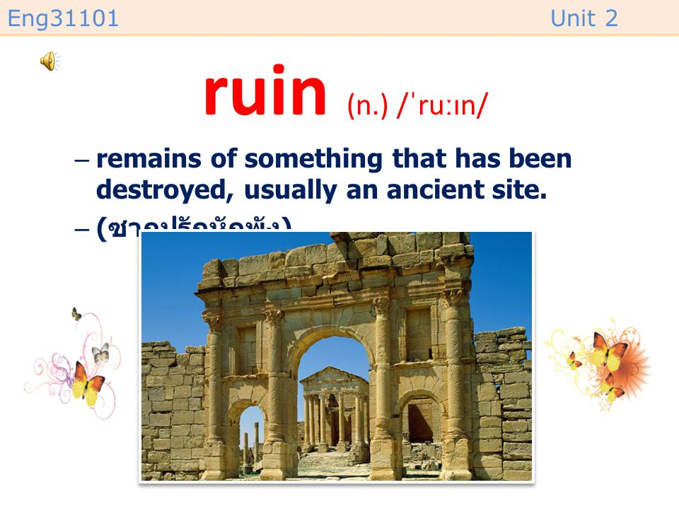 ruin (n.) /ˈruːɪn/ remains of something that has been destroyed, usually an ancient site.