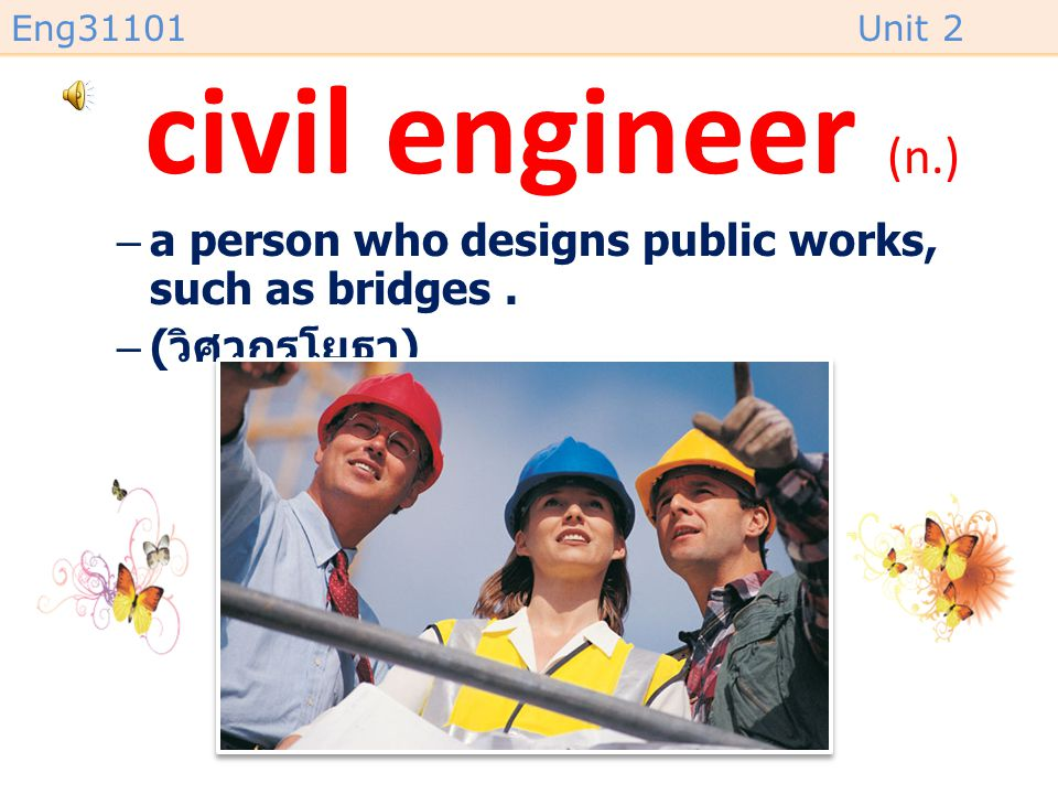 civil engineer (n.) a person who designs public works, such as bridges . (วิศวกรโยธา)