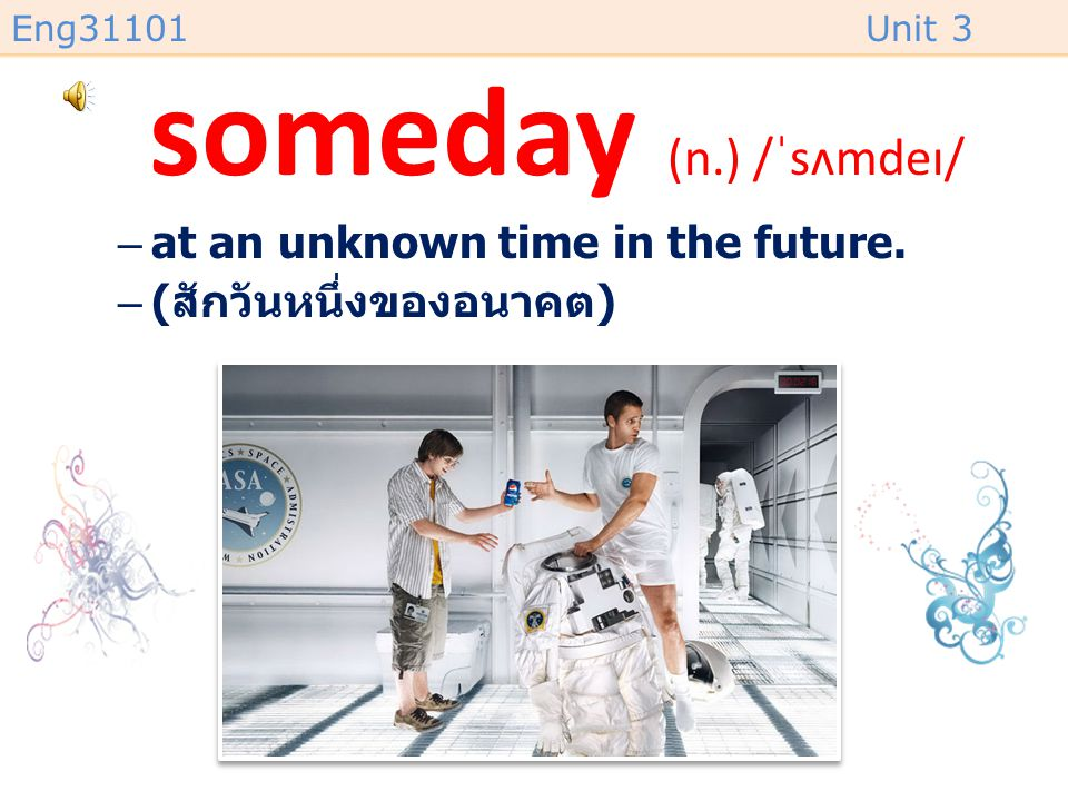 someday (n.) /ˈsʌmdeɪ/ at an unknown time in the future.