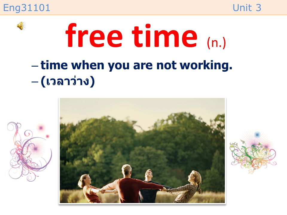 free time (n.) time when you are not working. (เวลาว่าง)
