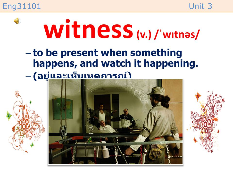 witness (v.) /ˈwɪtnəs/ to be present when something happens, and watch it happening.