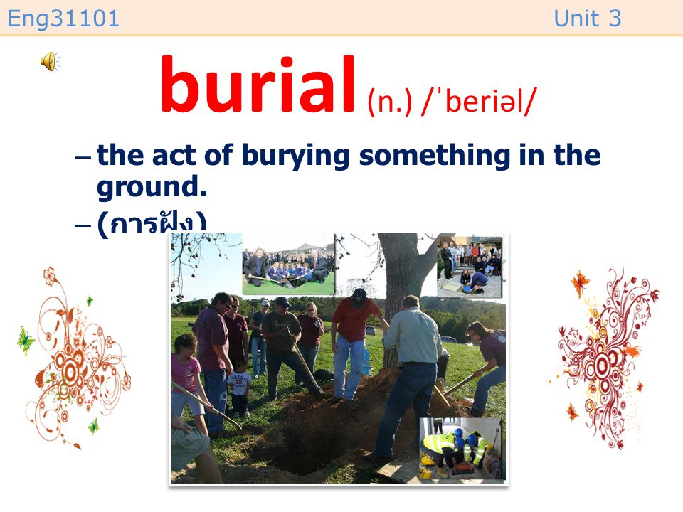 burial (n.) /ˈberiəl/ the act of burying something in the ground.