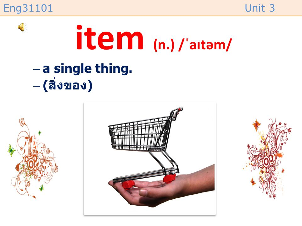 item (n.) /ˈaɪtəm/ a single thing. (สิ่งของ)