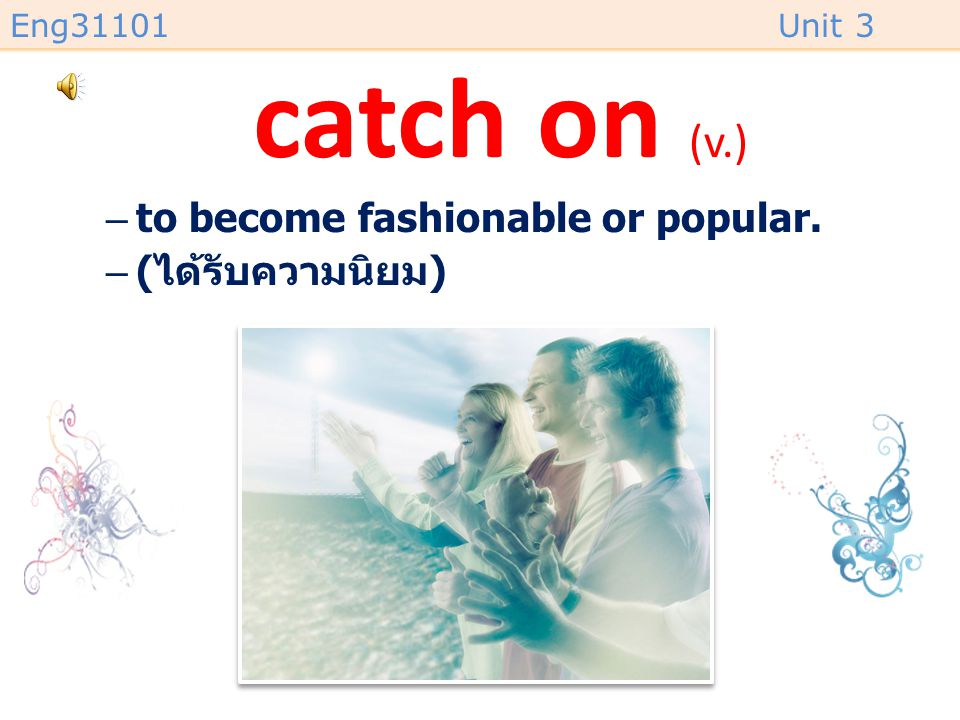 catch on (v.) to become fashionable or popular. (ได้รับความนิยม)