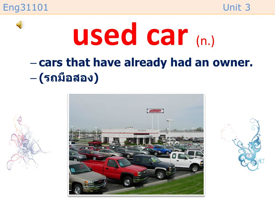used car (n.) cars that have already had an owner. (รถมือสอง)