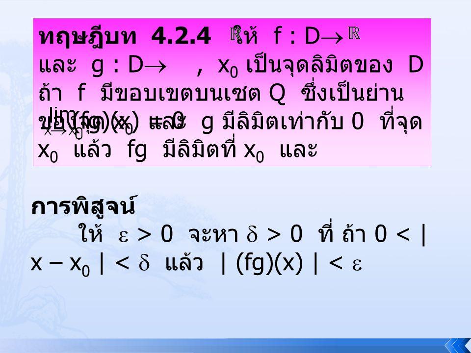 ทฤษฎีบท 4.2.4 ให้ f : D และ g : D , x0 เป็นจุดลิมิตของ D ถ้า f มีขอบเขตบนเซต Q ซึ่งเป็นย่านของจุด x0 และ g มีลิมิตเท่ากับ 0 ที่จุด x0 แล้ว fg มีลิมิตที่ x0 และ