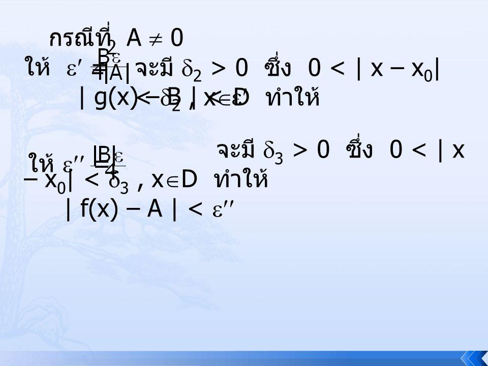 กรณีที่ A  0 ให้  = | g(x) – B | <  จะมี 2 > 0 ซึ่ง 0 < | x – x0| < 2 , xD ทำให้ จะมี 3 > 0 ซึ่ง 0 < | x – x0| < 3 , xD ทำให้