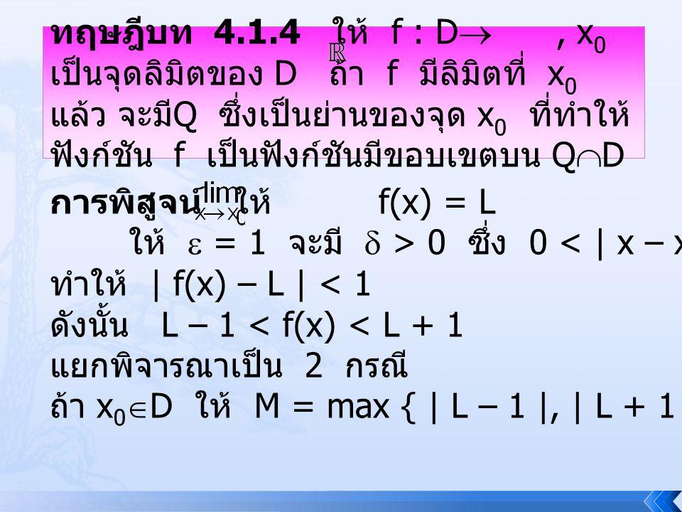 ทฤษฎีบท 4.1.4 ให้ f : D , x0 เป็นจุดลิมิตของ D ถ้า f มีลิมิตที่ x0 แล้ว จะมีQ ซึ่งเป็นย่านของจุด x0 ที่ทำให้ฟังก์ชัน f เป็นฟังก์ชันมีขอบเขตบน QD