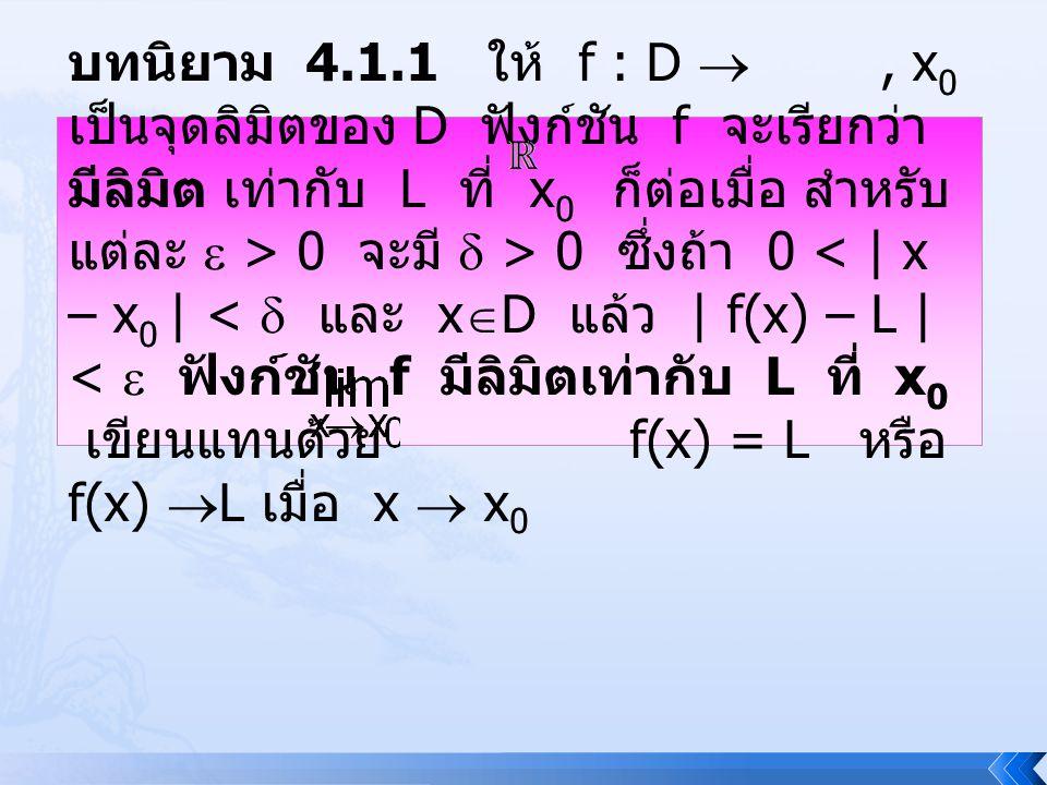 บทนิยาม 4.1.1 ให้ f : D  , x0 เป็นจุดลิมิตของ D ฟังก์ชัน f จะเรียกว่า มีลิมิต เท่ากับ L ที่ x0 ก็ต่อเมื่อ สำหรับแต่ละ  > 0 จะมี  > 0 ซึ่งถ้า 0 < | x – x0 | <  และ xD แล้ว | f(x) – L | <  ฟังก์ชัน f มีลิมิตเท่ากับ L ที่ x0