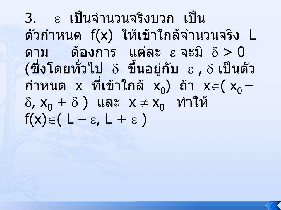 3.  เป็นจำนวนจริงบวก เป็นตัวกำหนด f(x) ให้เข้าใกล้จำนวนจริง L ตาม ต้องการ แต่ละ  จะมี  > 0 (ซึ่งโดยทั่วไป  ขึ้นอยู่กับ  ,  เป็นตัว กำหนด x ที่เข้าใกล้ x0) ถ้า x( x0 – , x0 +  ) และ x  x0 ทำให้