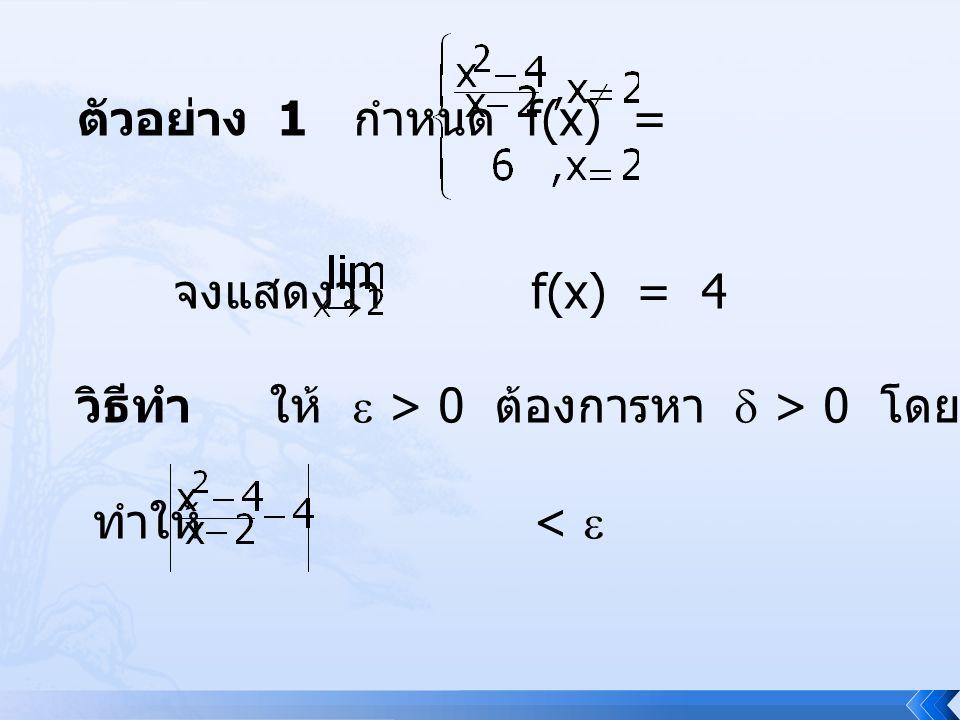 ตัวอย่าง 1 กำหนด f(x) = จงแสดงว่า f(x) = 4. วิธีทำ ให้  > 0 ต้องการหา  > 0 โดยที่ ถ้า 0 < | x – 2 | < 