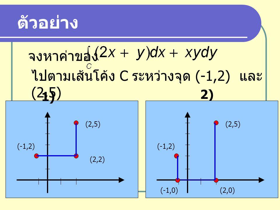 ตัวอย่าง จงหาค่าของ ไปตามเส้นโค้ง C ระหว่างจุด (-1,2) และ (2,5) 2) 1)