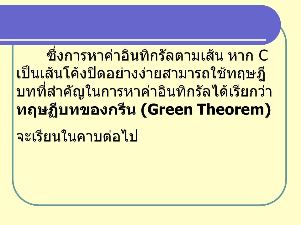 ซึ่งการหาค่าอินทิกรัลตามเส้น หาก C เป็นเส้นโค้งปิดอย่างง่ายสามารถใช้ทฤษฎีบทที่สำคัญในการหาค่าอินทิกรัลได้เรียกว่า ทฤษฏีบทของกรีน (Green Theorem)