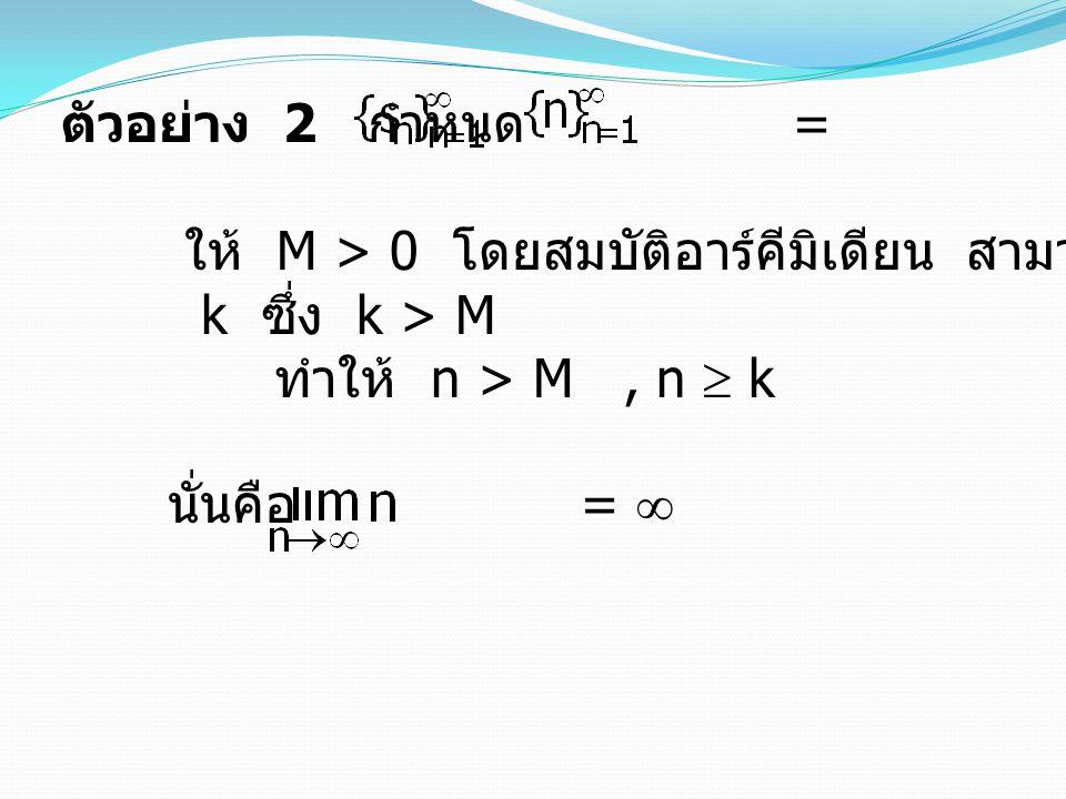 ตัวอย่าง 2 กำหนด = ให้ M > 0 โดยสมบัติอาร์คีมิเดียน สามารถหาจำนวนเต็มบวก. k ซึ่ง k > M.