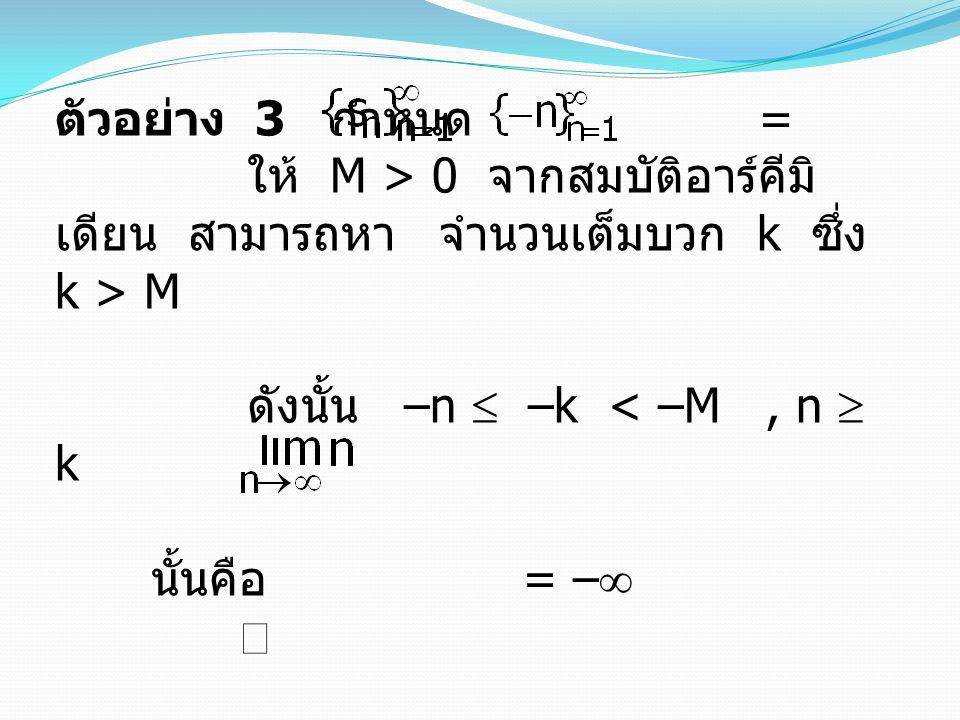 ตัวอย่าง 3 กำหนด = ให้ M > 0 จากสมบัติอาร์คีมิเดียน สามารถหา จำนวนเต็มบวก k ซึ่ง k > M.