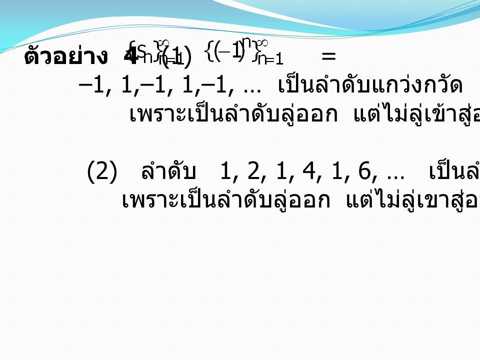 ตัวอย่าง 4 (1) = –1, 1,–1, 1,–1, … เป็นลำดับแกว่งกวัด. เพราะเป็นลำดับลู่ออก แต่ไม่ลู่เข้าสู่อนันต์ หรือลบอนันต์