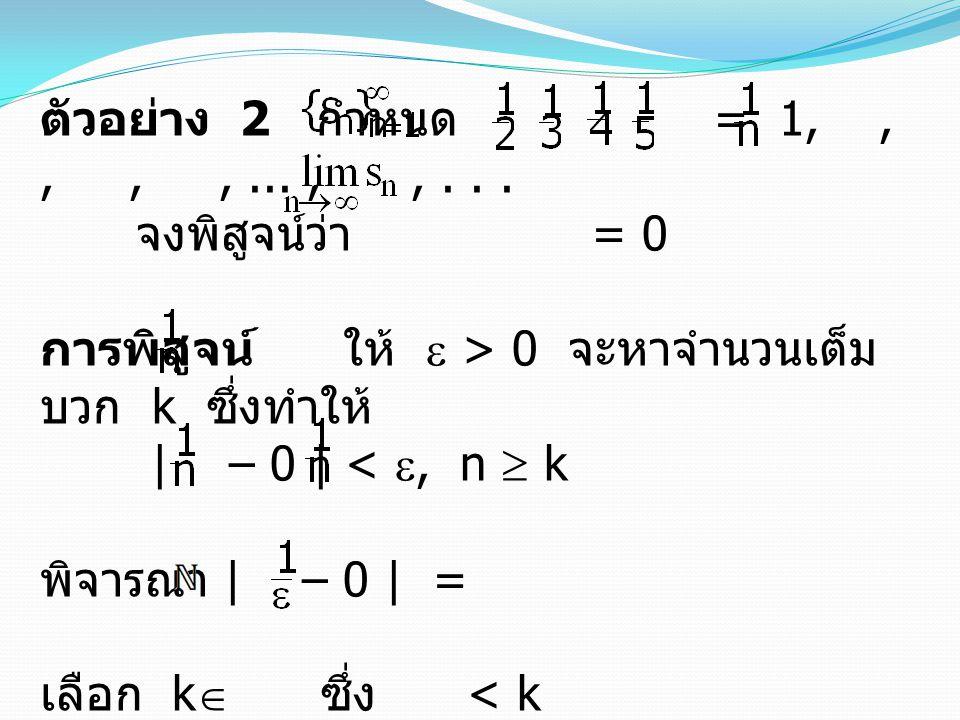 ตัวอย่าง 2 กำหนด = 1, , , , , ... , , . . . จงพิสูจน์ว่า = 0.