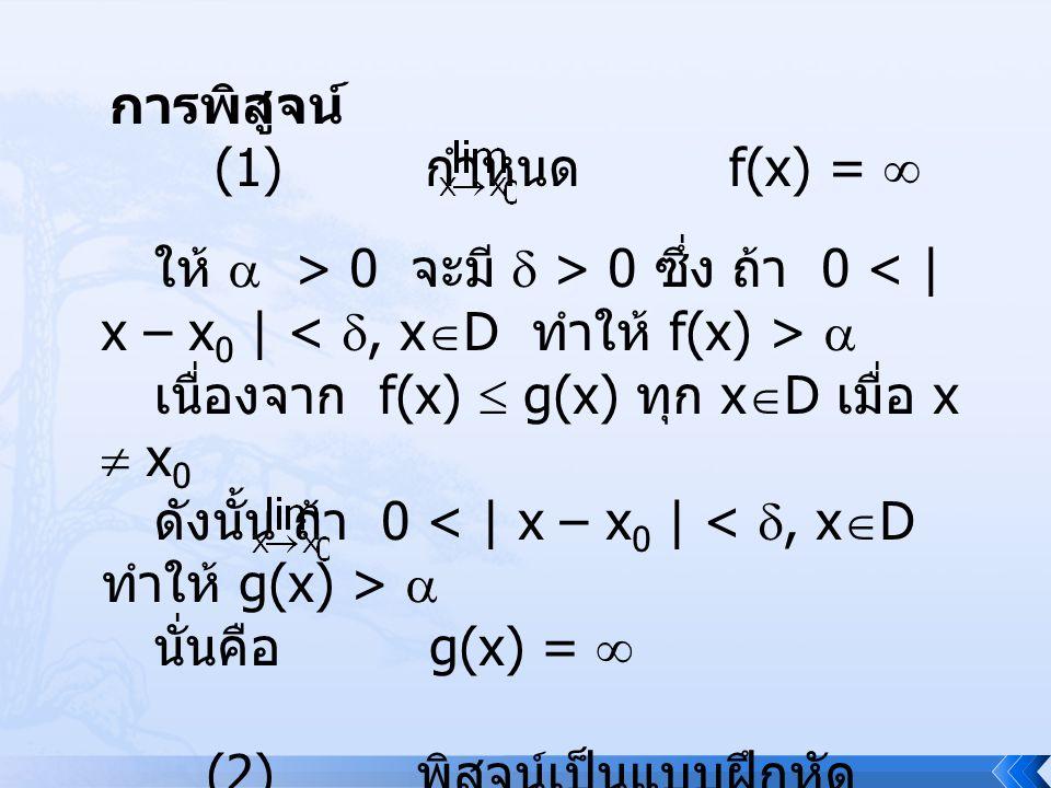 การพิสูจน์ (1) กำหนด f(x) =  ให้  > 0 จะมี  > 0 ซึ่ง ถ้า 0 < | x – x0 | < , xD ทำให้ f(x) > 