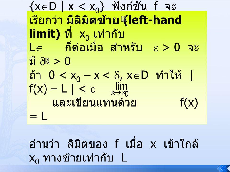 บทนิยาม 4.3.2 ให้ f : D , x0 เป็นจุดลิมิตของ D( –, x0 ) = {xD | x < x0} ฟังก์ชัน f จะเรียกว่า มีลิมิตซ้าย (left-hand limit) ที่ x0 เท่ากับ