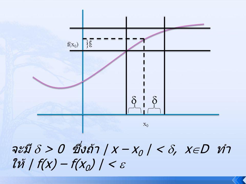 } f(x0) }   x0 จะมี  > 0 ซึ่งถ้า | x – x0 | < , xD ทำให้ | f(x) – f(x0) | < 