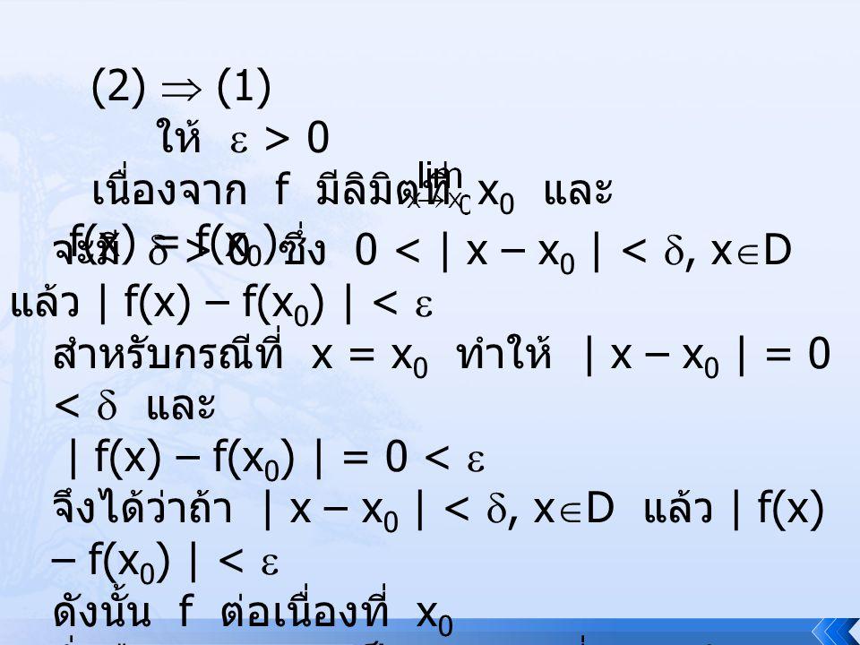 (2)  (1) ให้  > 0. เนื่องจาก f มีลิมิตที่ x0 และ f(x) = f(x0) จะมี  > 0 ซึ่ง 0 < | x – x0 | < , xD แล้ว | f(x) – f(x0) | < 