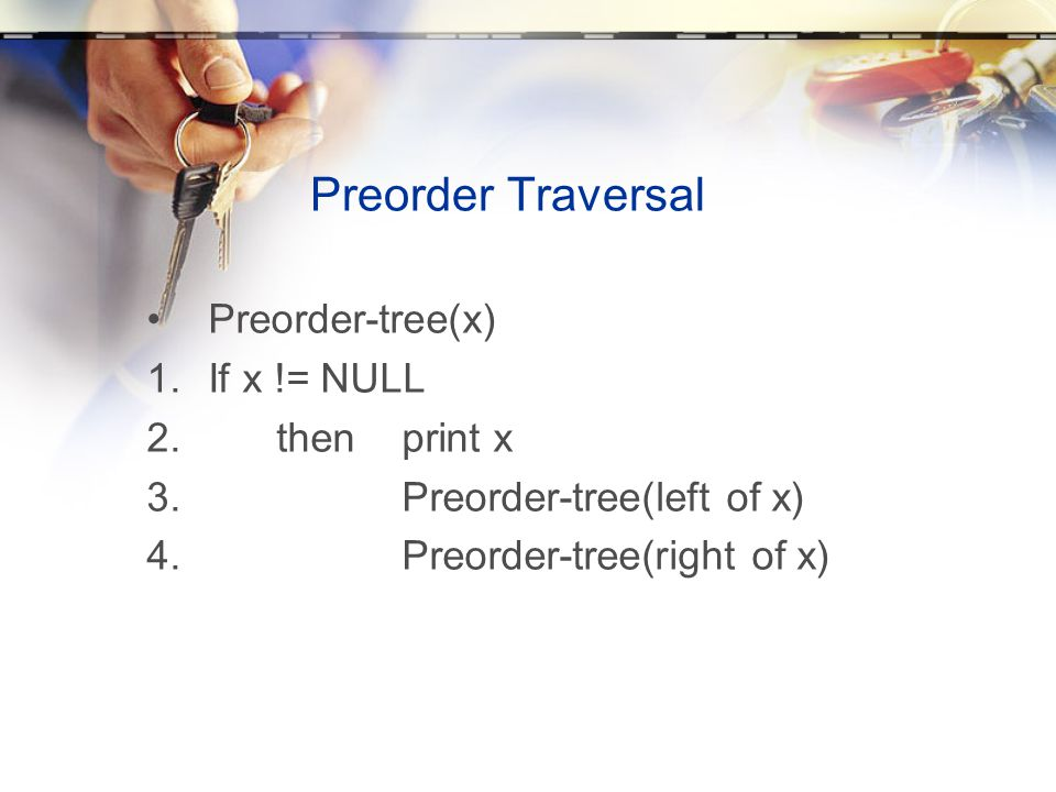 Preorder Traversal Preorder-tree(x) If x != NULL then print x