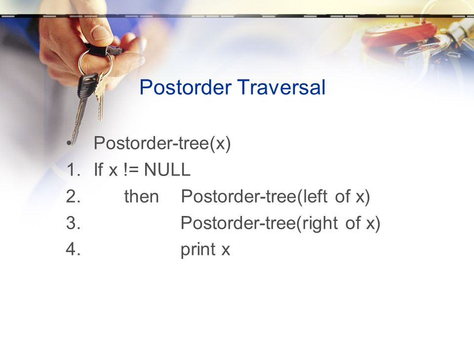 Postorder Traversal Postorder-tree(x) If x != NULL