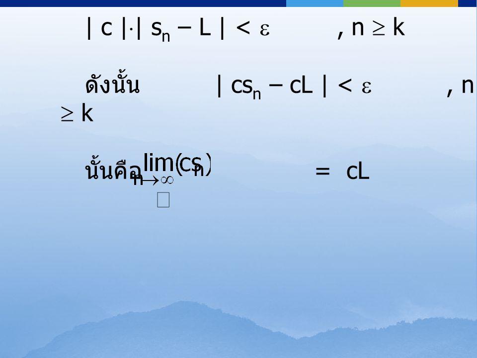 | c || sn – L | <  , n  k ดังนั้น | csn – cL | <  , n  k.
