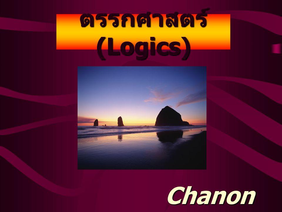 ตรรกศาสตร์ (Logics) Chanon Chuntra