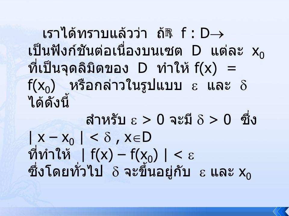 เราได้ทราบแล้วว่า ถ้า f : D เป็นฟังก์ชันต่อเนื่องบนเซต D แต่ละ x0 ที่เป็นจุดลิมิตของ D ทำให้ f(x) = f(x0) หรือกล่าวในรูปแบบ  และ  ได้ดังนี้