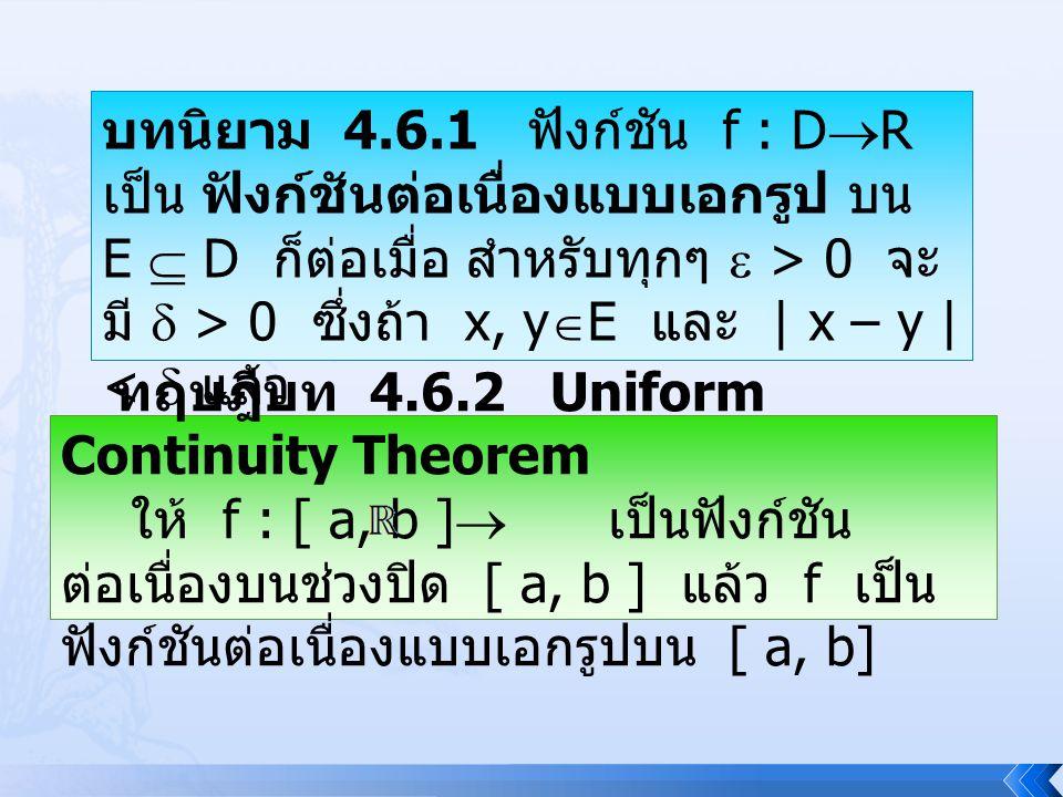 บทนิยาม 4.6.1 ฟังก์ชัน f : DR เป็น ฟังก์ชันต่อเนื่องแบบเอกรูป บน E  D ก็ต่อเมื่อ สำหรับทุกๆ  > 0 จะมี  > 0 ซึ่งถ้า x, yE และ | x – y | <  แล้ว